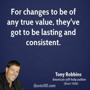 Tony Robbins - For changes to be of any true value, they've got to be lasting and consistent.