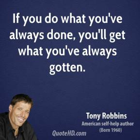 Tony Robbins - If you do what you've always done, you'll get what you've always gotten.
