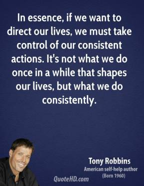 Tony Robbins - In essence, if we want to direct our lives, we must take control of our consistent actions. It's not what we do once in a while that shapes our lives, but what we do consistently.
