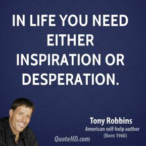 Tony Robbins - In life you need either inspiration or desperation.
