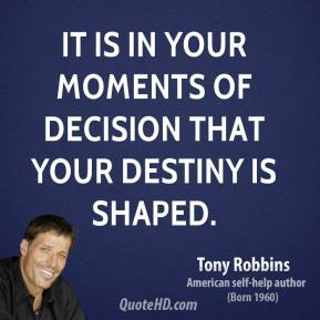Tony Robbins - It is in your moments of decision that your destiny is shaped.