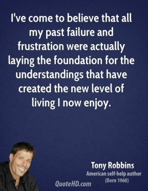 Tony Robbins - I've come to believe that all my past failure and frustration were actually laying the foundation for the understandings that have created the new level of living I now enjoy.