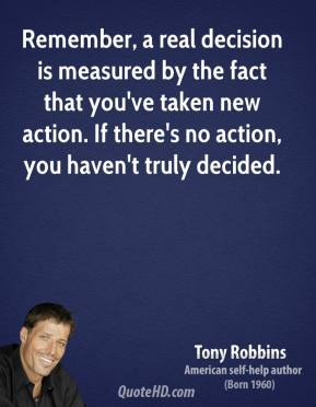 Tony Robbins - Remember, a real decision is measured by the fact that you've taken new action. If there's no action, you haven't truly decided.