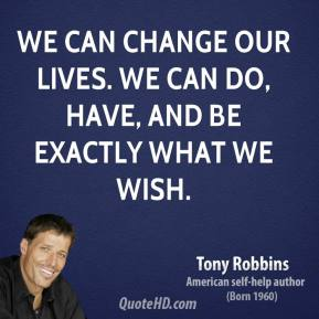 Tony Robbins - We can change our lives. We can do, have, and be exactly what we wish.