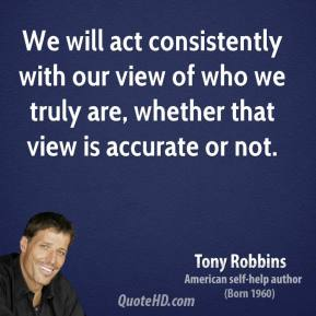 Tony Robbins - We will act consistently with our view of who we truly are, whether that view is accurate or not.