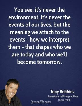 Tony Robbins - You see, it's never the environment; it's never the events of our lives, but the meaning we attach to the events - how we interpret them - that shapes who we are today and who we'll become tomorrow.