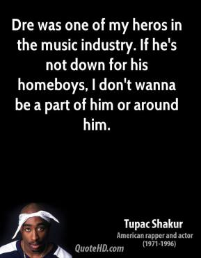 Dre was one of my heros in the music industry. If he's not down for his homeboys, I don't wanna be a part of him or around him.