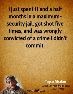 I just spent 11 and a half months in a maximum-security jail, got shot five times, and was wrongly convicted of a crime I didn't commit.