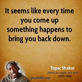 It seems like every time you come up something happens to bring you back down.