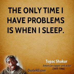 The only time I have problems is when I sleep.