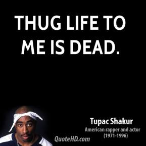 Tupac Shakur - Thug Life to me is dead.