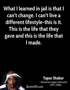 What I learned in jail is that I can't change. I can't live a different lifestyle-this is it. This is the life that they gave and this is the life that I made.