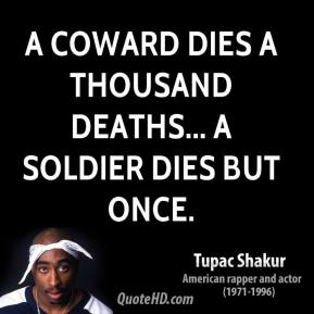 Tupac Shakur  - A coward dies a thousand deaths... a soldier dies but once.
