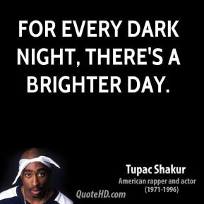 Tupac Shakur  - For every dark night, there's a brighter day.