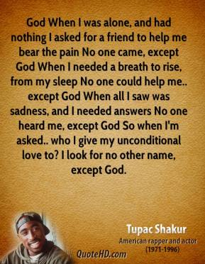 Tupac Shakur  - God When I was alone, and had nothing I asked for a friend to help me bear the pain No one came, except God When I needed a breath to rise, from my sleep No one could help me.. except God When all I saw was sadness, and I needed answers No one heard me, except God So when I'm asked.. who I give my unconditional love to? I look for no other name, except God.