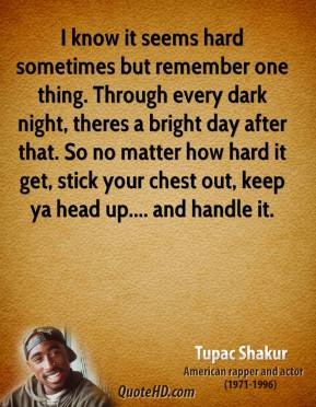 Tupac Shakur  - I know it seems hard sometimes but remember one thing. Through every dark night, theres a bright day after that. So no matter how hard it get, stick your chest out, keep ya head up.... and handle it.