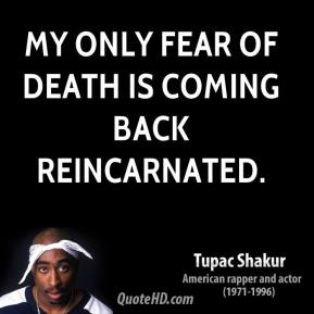 Tupac Shakur  - My only fear of death is coming back reincarnated.