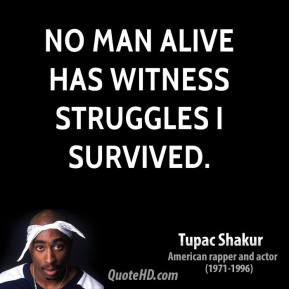 Tupac Shakur  - No Man Alive has witness struggles i survived.