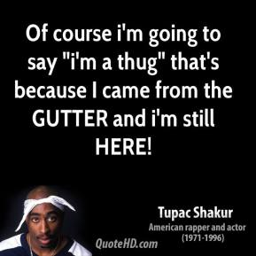 "Tupac Shakur  - Of course i'm going to say ""i'm a thug"" that's because I came from the GUTTER and i'm still HERE!"