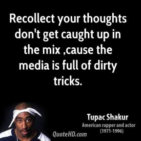 Tupac Shakur  - Recollect your thoughts don't get caught up in the mix ,cause the media is full of dirty tricks.