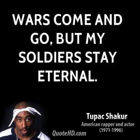 Tupac Shakur  - Wars come and go, but my soldiers stay eternal.