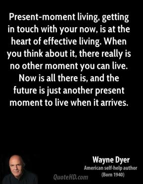 Wayne Dyer  - Present-moment living, getting in touch with your now, is at the heart of effective living. When you think about it, there really is no other moment you can live. Now is all there is, and the future is just another present moment to live when it arrives.