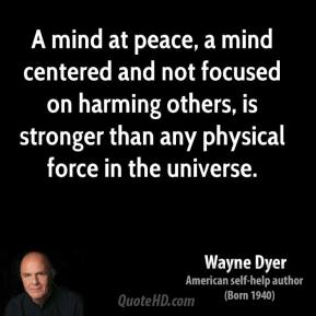 Wayne Dyer - A mind at peace, a mind centered and not focused on harming others, is stronger than any physical force in the universe.