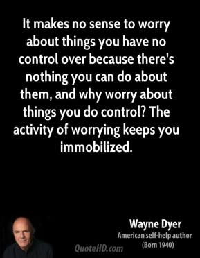 It makes no sense to worry about things you have no control over because there's nothing you can do about them, and why worry about things you do control? The activity of worrying keeps you immobilized.