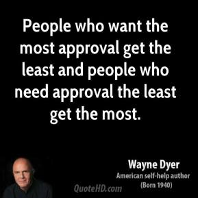People who want the most approval get the least and people who need approval the least get the most.