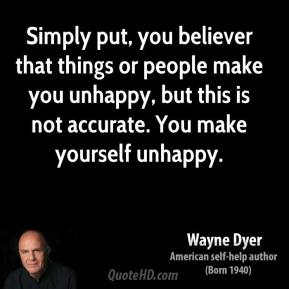 Wayne Dyer - Simply put, you believer that things or people make you unhappy, but this is not accurate. You make yourself unhappy.