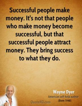 Successful people make money. It's not that people who make money become successful, but that successful people attract money. They bring success to what they do.