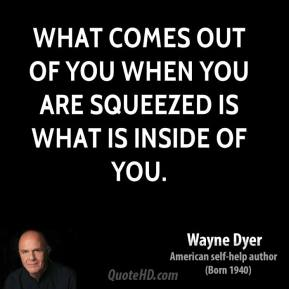 What comes out of you when you are squeezed is what is inside of you.