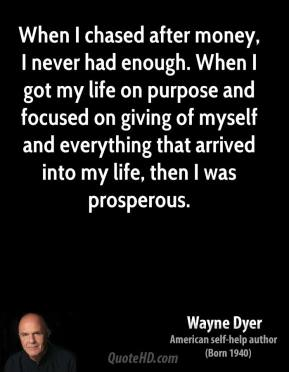 Wayne Dyer - When I chased after money, I never had enough. When I got my life on purpose and focused on giving of myself and everything that arrived into my life, then I was prosperous.