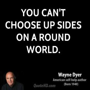 Wayne Dyer - You can't choose up sides on a round world.