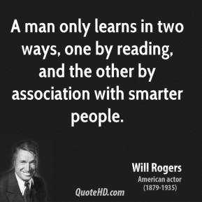 Will Rogers - A man only learns in two ways, one by reading, and the other by association with smarter people.