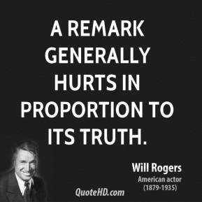 Will Rogers - A remark generally hurts in proportion to its truth.