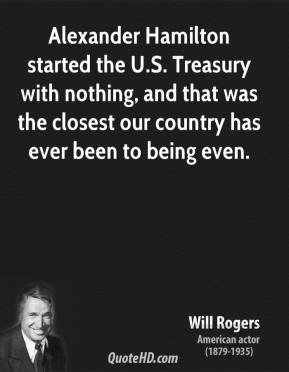Will Rogers - Alexander Hamilton started the U.S. Treasury with nothing, and that was the closest our country has ever been to being even.