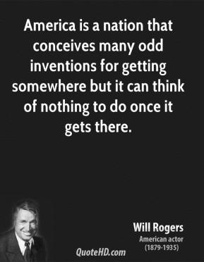 Will Rogers - America is a nation that conceives many odd inventions for getting somewhere but it can think of nothing to do once it gets there.