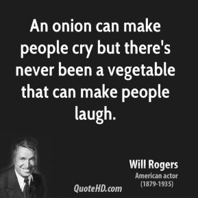 Will Rogers - An onion can make people cry but there's never been a vegetable that can make people laugh.