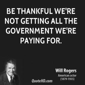 Will Rogers - Be thankful we're not getting all the government we're paying for.