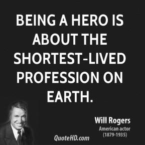 Will Rogers - Being a hero is about the shortest-lived profession on earth.