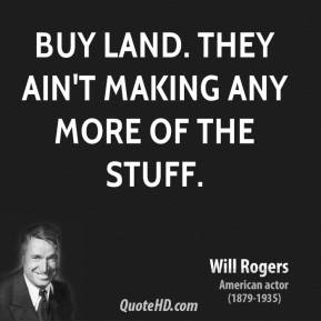 Will Rogers - Buy land. They ain't making any more of the stuff.