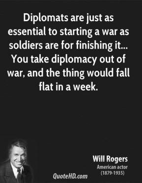 Will Rogers - Diplomats are just as essential to starting a war as soldiers are for finishing it... You take diplomacy out of war, and the thing would fall flat in a week.