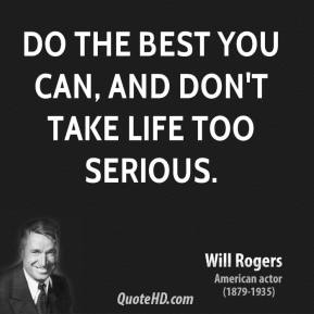 Do the best you can, and don't take life too serious.