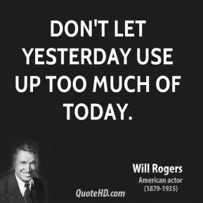 Will Rogers - Don't let yesterday use up too much of today.