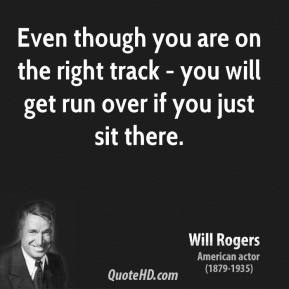 Will Rogers - Even though you are on the right track - you will get run over if you just sit there.