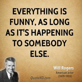 Will Rogers - Everything is funny, as long as it's happening to somebody else.