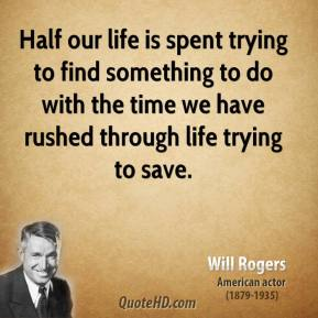 Will Rogers - Half our life is spent trying to find something to do with the time we have rushed through life trying to save.