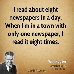Will Rogers - I read about eight newspapers in a day. When I'm in a town with only one newspaper, I read it eight times.