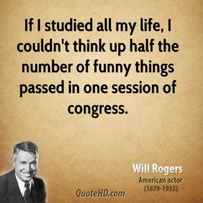Will Rogers - If I studied all my life, I couldn't think up half the number of funny things passed in one session of congress.